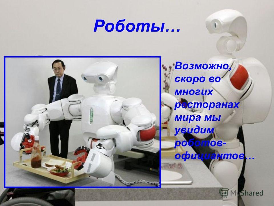 Роботы… Возможно, скоро во многих ресторанах мира мы увидим роботов- официантов…