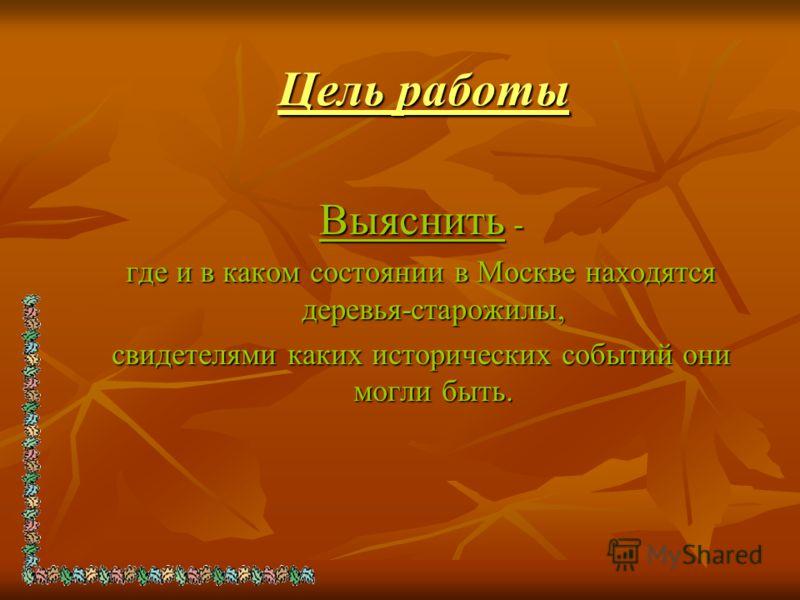 Цель работы Выяснить - где и в каком состоянии в Москве находятся деревья-старожилы, свидетелями каких исторических событий они могли быть.