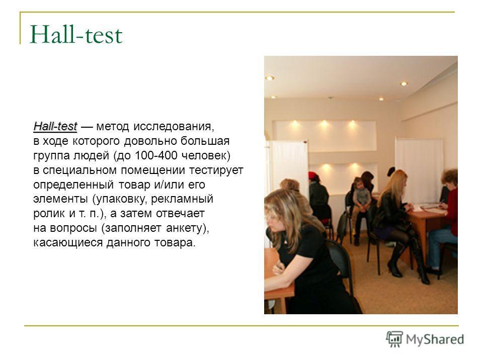 Hall-test Hall-test Hall-test метод исследования, в ходе которого довольно большая группа людей (до 100-400 человек) в специальном помещении тестирует определенный товар и/или его элементы (упаковку, рекламный ролик и т. п.), а затем отвечает на вопр