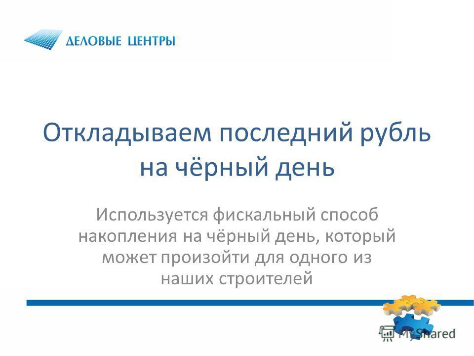 Откладываем последний рубль на чёрный день Используется фискальный способ накопления на чёрный день, который может произойти для одного из наших строителей