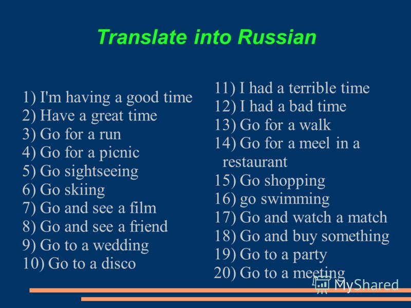 Translate into Russian 1) I'm having a good time 2) Have a great time 3) Go for a run 4) Go for a picnic 5) Go sightseeing 6) Go skiing 7) Go and see a film 8) Go and see a friend 9) Go to a wedding 10) Go to a disco 11) I had a terrible time 12) I h