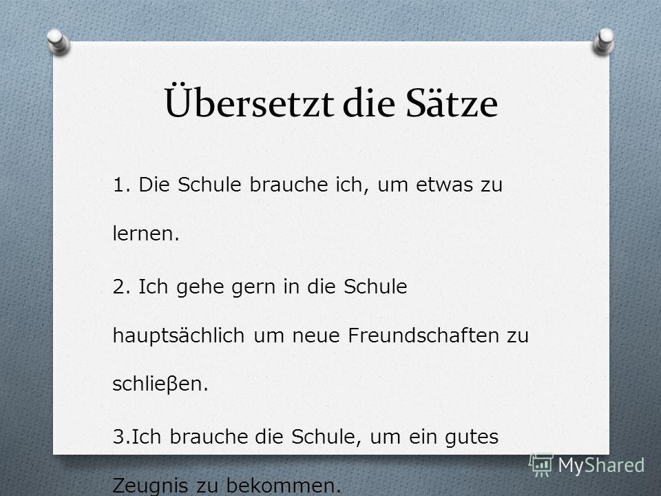 Übersetzt die Sätze 1. Die Schule brauche ich, um etwas zu lernen. 2. Ich gehe gern in die Schule hauptsächlich um neue Freundschaften zu schlieβen. 3.Ich brauche die Schule, um ein gutes Zeugnis zu bekommen.
