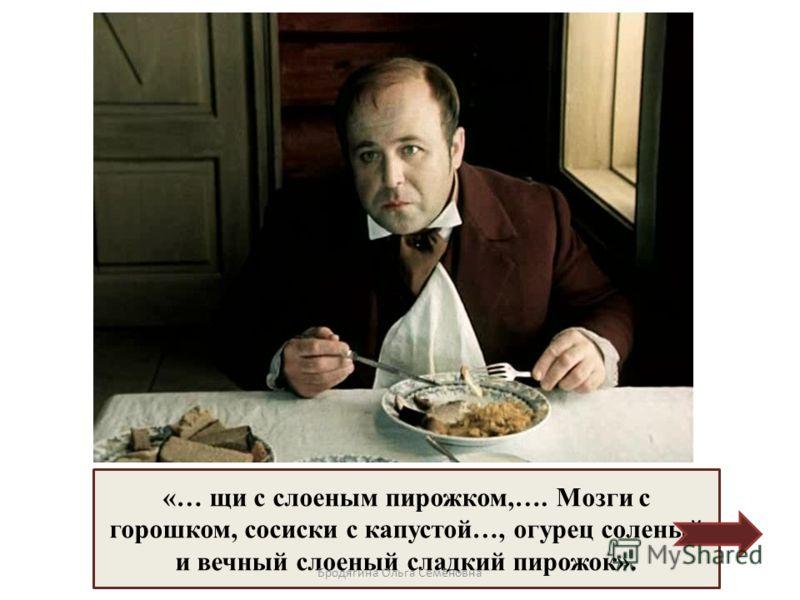 Что подали Чичикову на обед? «… щи с слоеным пирожком,…. Мозги с горошком, сосиски с капустой…, огурец соленый и вечный слоеный сладкий пирожок». Бродягина Ольга Семёновна