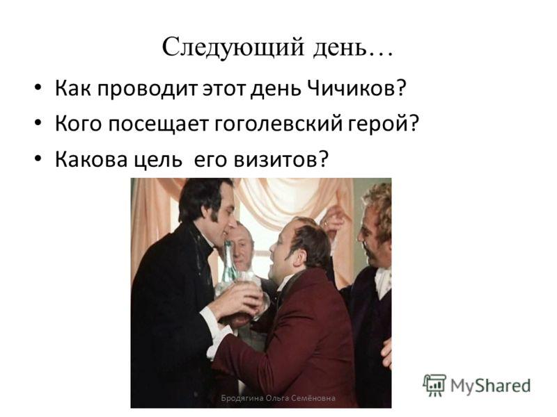 Следующий день… Как проводит этот день Чичиков? Кого посещает гоголевский герой? Какова цель его визитов? Бродягина Ольга Семёновна
