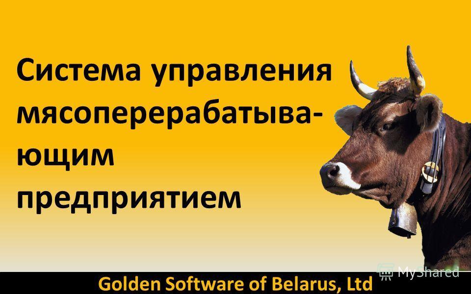 Golden Software of Belarus, Ltd Система управления мясоперерабатыва- ющим предприятием