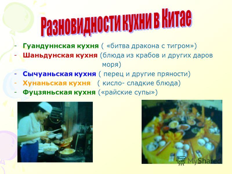 -Гуандуннская кухня ( «битва дракона с тигром») -Шаньдунская кухня (блюда из крабов и других даров моря) -Сычуаньская кухня ( перец и другие пряности) -Хунаньская кухня ( кисло- сладкие блюда) -Фуцзяньская кухня («райские супы»)