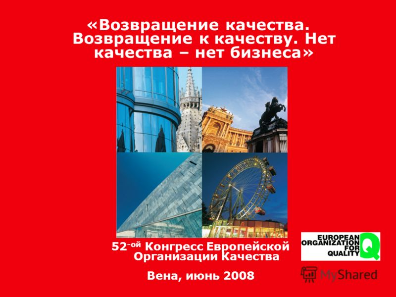 Возвращение качества. Возвращение к качеству 52 -ой Конгресс Европейской Организации Качества Вена, июнь 2008 «Возвращение качества. Возвращение к качеству. Нет качества – нет бизнеса»