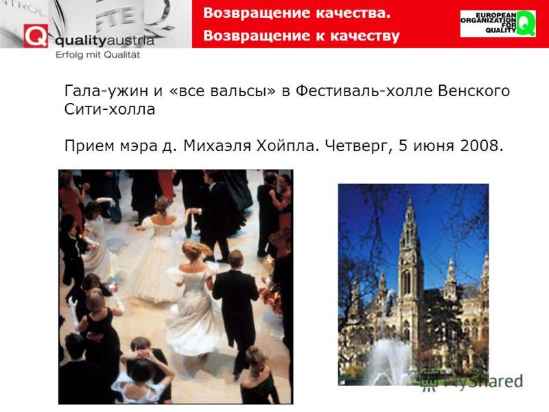 Возвращение качества. Возвращение к качеству Гала-ужин и «все вальсы» в Фестиваль-холле Венского Сити-холла Прием мэра д. Михаэля Хойпла. Четверг, 5 июня 2008.