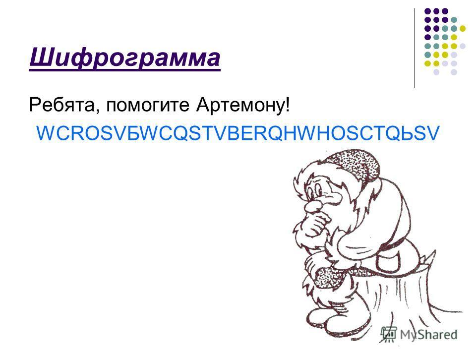 Шифрограмма Ребята, помогите Артемону! WCROSVБWCQSTVBERQHWHOSCTQЬSV
