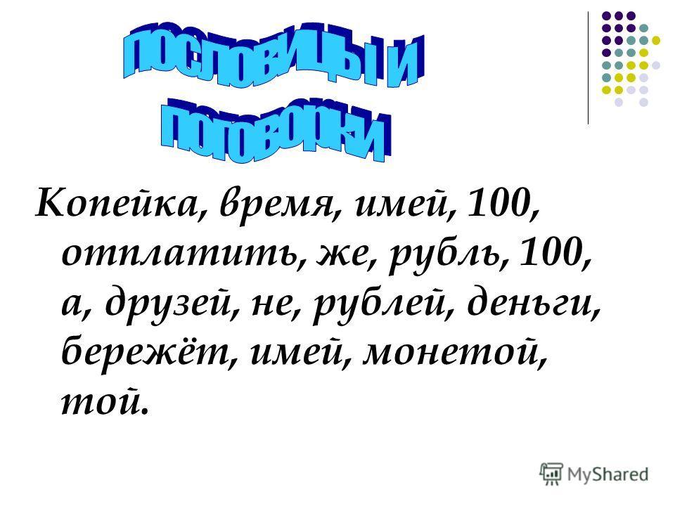 Копейка, время, имей, 100, отплатить, же, рубль, 100, а, друзей, не, рублей, деньги, бережёт, имей, монетой, той.