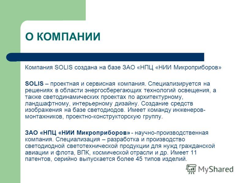 О КОМПАНИИ Компания SOLIS создана на базе ЗАО «НПЦ «НИИ Микроприборов» SOLIS – проектная и сервисная компания. Специализируется на решениях в области энергосберегающих технологий освещения, а также светодинамических проектах по архитектурному, ландша