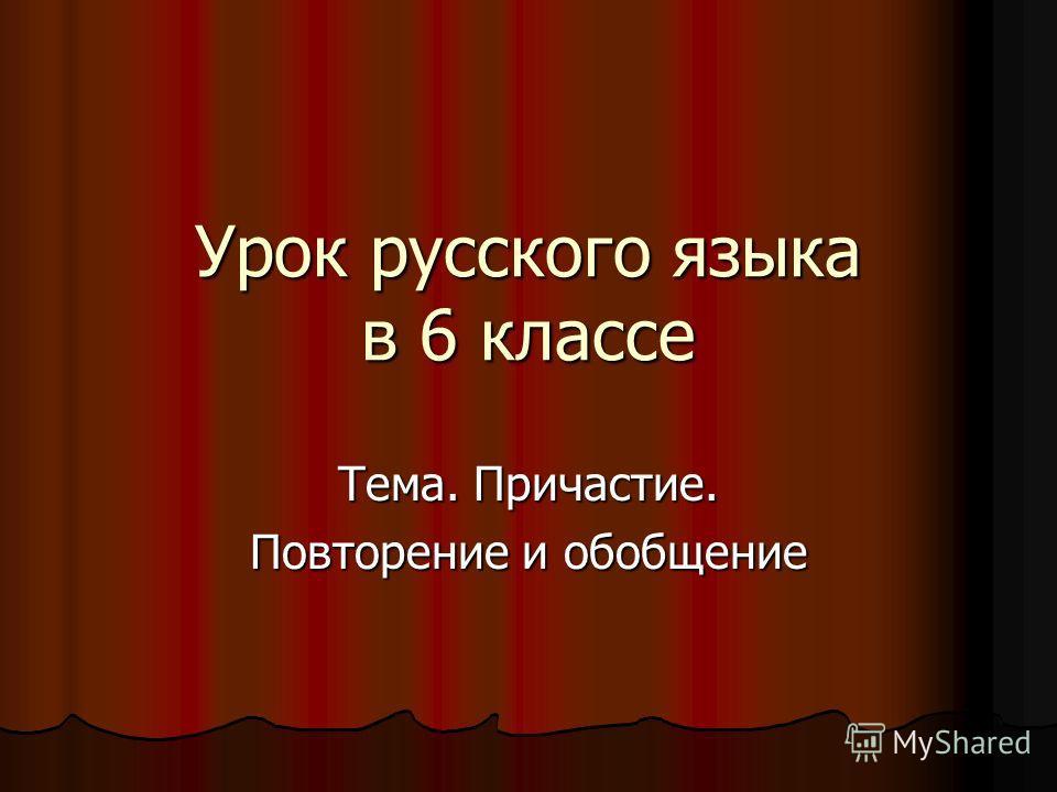 Урок русского языка в 6 классе Тема. Причастие. Повторение и обобщение