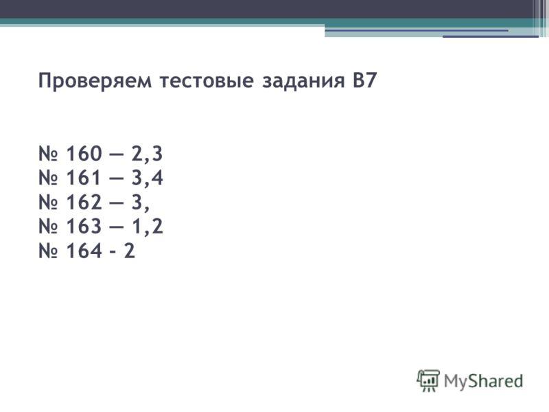Проверяем тестовые задания В7 160 2,3 161 3,4 162 3, 163 1,2 164 - 2
