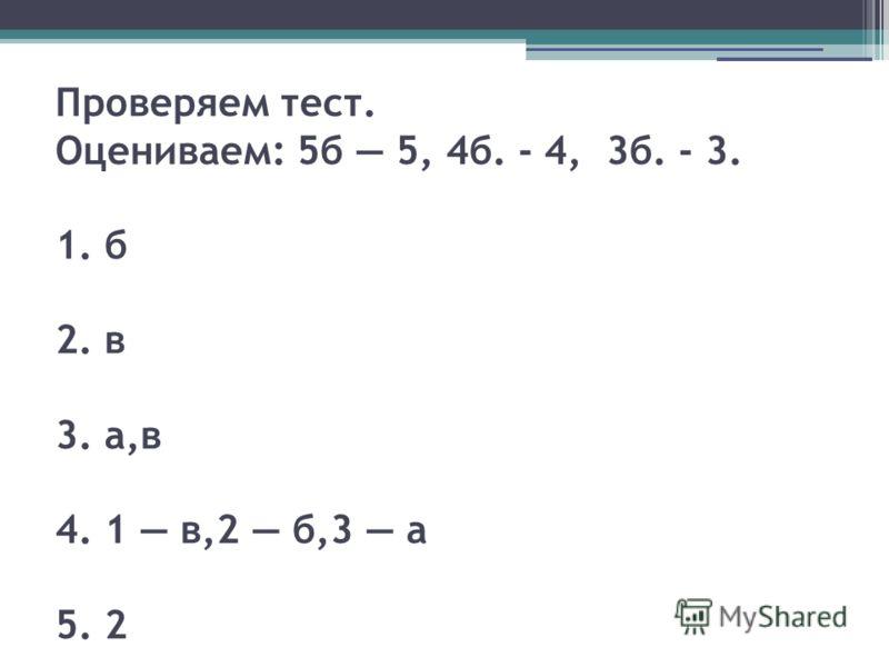 Проверяем тест. Оцениваем: 5б 5, 4б. - 4, 3б. - 3. 1. б 2. в 3. а,в 4. 1 в,2 б,3 а 5. 2
