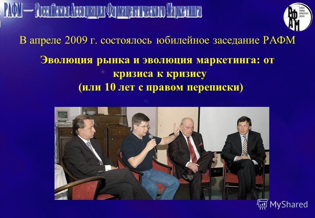 В апреле 2009 г. состоялось юбилейное заседание РАФМ Эволюция рынка и эволюция маркетинга: от кризиса к кризису (или 10 лет с правом переписки)