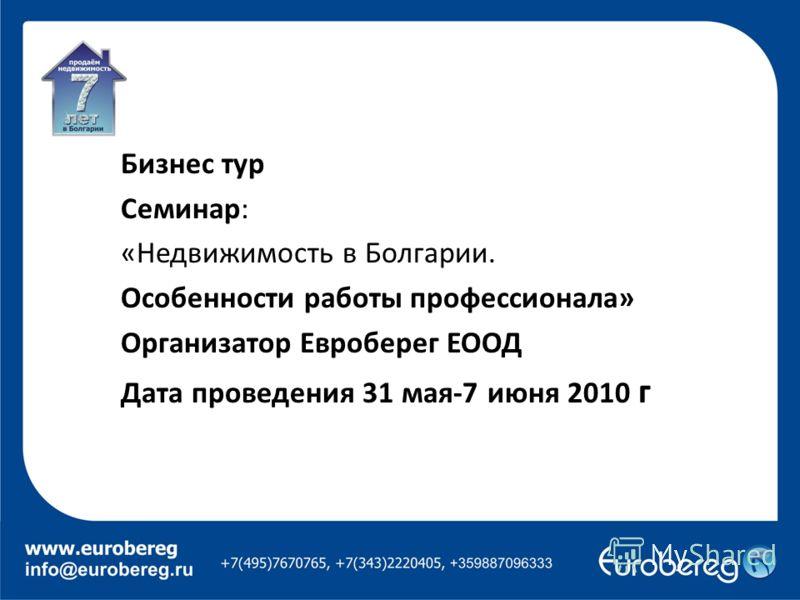 Бизнес тур Семинар: «Недвижимость в Болгарии. Особенности работы профессионала» Организатор Евроберег ЕООД Дата проведения 31 мая-7 июня 2010 г
