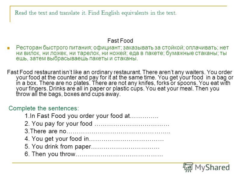 Read the text and translate it. Find English equivalents in the text. Fast Food Ресторан быстрого питания; официант; заказывать за стойкой; оплачивать; нет ни вилок, ни ложек, ни тарелок, ни ножей; еда в пакете; бумажные стаканы; ты ешь, затем выбрас