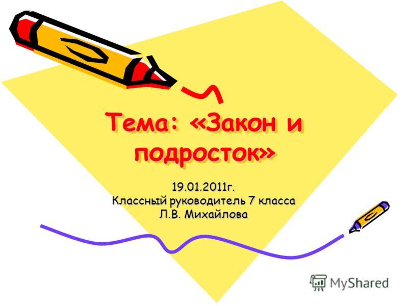 Тема: «Закон и подросток» 19.01.2011г. Классный руководитель 7 класса Л.В. Михайлова