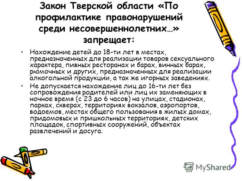 Закон Тверской области «По профилактике правонарушений среди несовершеннолетних…» запрещает: Нахождение детей до 18-ти лет в местах, предназначенных для реализации товаров сексуального характера, пивных ресторанах и барах, винных барах, рюмочных и др