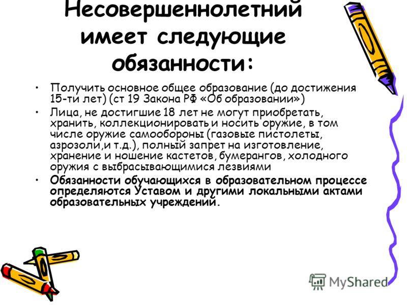 Несовершеннолетний имеет следующие обязанности: Получить основное общее образование (до достижения 15-ти лет) (ст 19 Закона РФ «Об образовании») Лица, не достигшие 18 лет не могут приобретать, хранить, коллекционировать и носить оружие, в том числе о