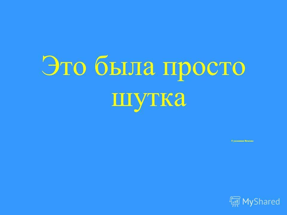 Это была просто шутка С уважением Вячеслав