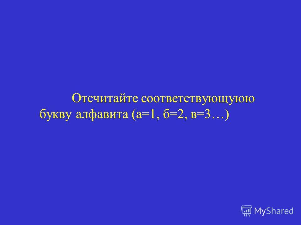 Отсчитайте соответствующуюю букву алфавита (а=1, б=2, в=3…)