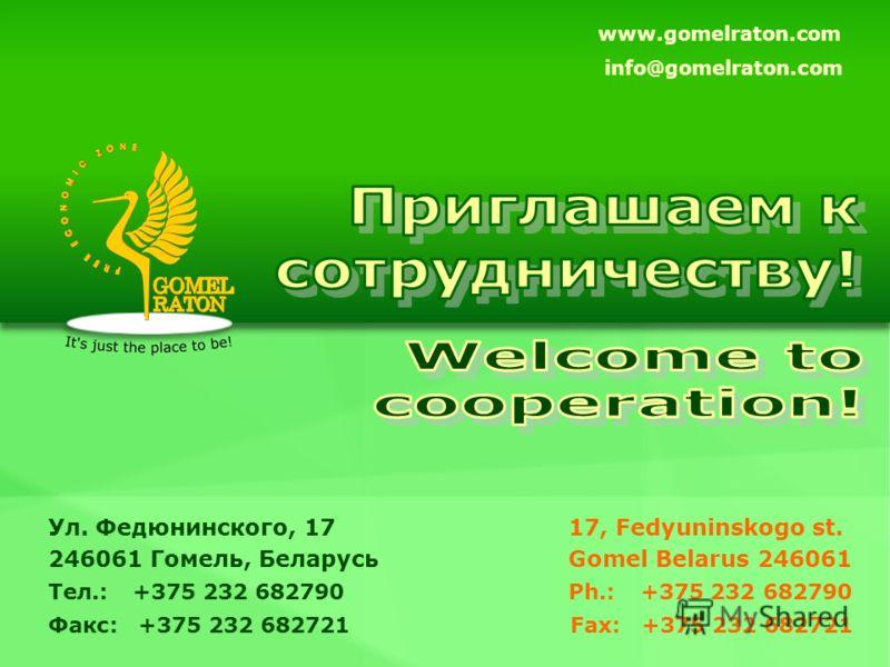 Fax: +375 232 682721 17, Fedyuninskogo st. Gomel Belarus 246061 Ph.: +375 232 682790 www.gomelraton.com info@gomelraton.com Факс: +375 232 682721 Ул. Федюнинского, 17 246061 Гомель, Беларусь Тел.: +375 232 682790