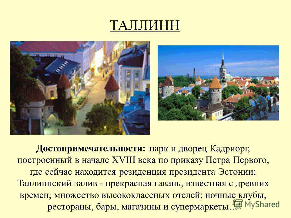 ТАЛЛИНН Достопримечательности: парк и дворец Кадриорг, построенный в начале XVIII века по приказу Петра Первого, где сейчас находится резиденция президента Эстонии; Таллиннский залив - прекрасная гавань, известная с древних времен; множество высококл