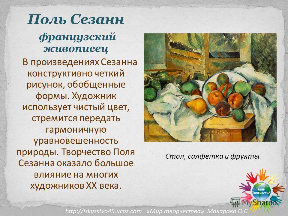 Поль Сезанн французский живописец В произведениях Сезанна конструктивно четкий рисунок, обобщенные формы. Художник использует чистый цвет, стремится передать гармоничную уравновешенность природы. Творчество Поля Сезанна оказало большое влияние на мно