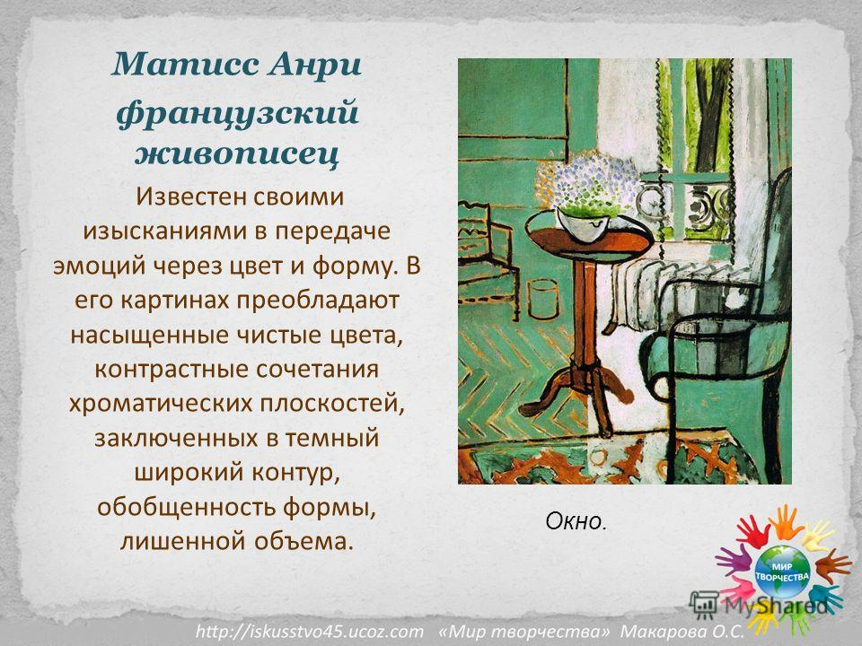 Матисс Анри французский живописец Известен своими изысканиями в передаче эмоций через цвет и форму. В его картинах преобладают насыщенные чистые цвета, контрастные сочетания хроматических плоскостей, заключенных в темный широкий контур, обобщенность