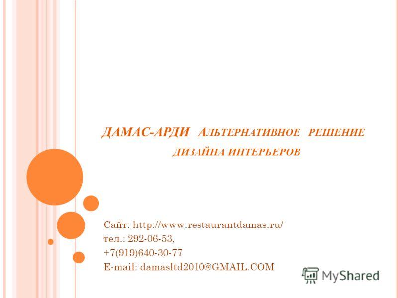 ДАМАС-АРДИ А ЛЬТЕРНАТИВНОЕ РЕШЕНИЕ ДИЗАЙНА ИНТЕРЬЕРОВ Сайт: http://www.restaurantdamas.ru/ тел.: 292-06-53, +7(919)640-30-77 E-mail: damasltd2010@GMAIL.COM