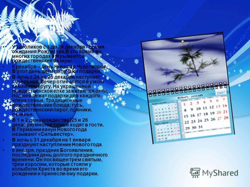 У католиков с 1 до 24 декабря - время ожидания Рождества.В это время во многих городах открываются рождественские базары. 6 декабря – день Николая Чудотворца. В этот день дети получают подарки. В ночь с 24 на 25 декабря наступает сочельник. Вечер отм