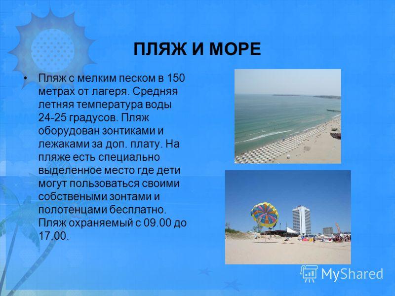 ПЛЯЖ И МОРЕ Пляж с мелким песком в 150 метрах от лагеря. Средняя летняя температура воды 24-25 градусов. Пляж оборудован зонтиками и лежаками за доп. плату. На пляже есть специально выделенное место где дети могут пользоваться своими собствеными зонт