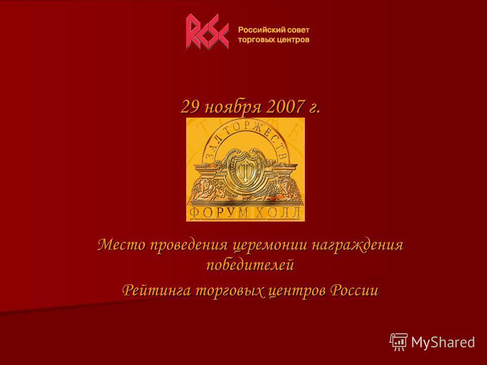 29 ноября 2007 г. 29 ноября 2007 г. Место проведения церемонии награждения победителей Рейтинга торговых центров России