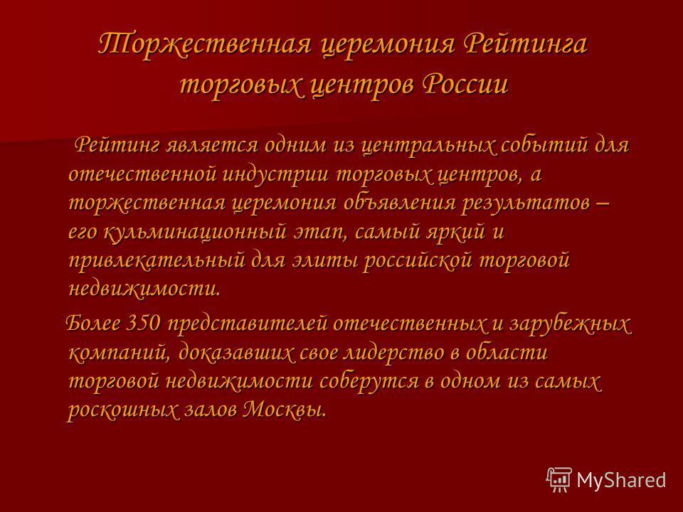 Торжественная церемония Рейтинга торговых центров России Рейтинг является одним из центральных событий для отечественной индустрии торговых центров, а торжественная церемония объявления результатов – его кульминационный этап, самый яркий и привлекате