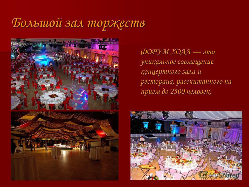 Большой зал торжеств Большой зал торжеств ФОРУМ ХОЛЛ это уникальное совмещение концертного зала и ресторана, рассчитанного на прием до 2500 человек. ФОРУМ ХОЛЛ это уникальное совмещение концертного зала и ресторана, рассчитанного на прием до 2500 чел