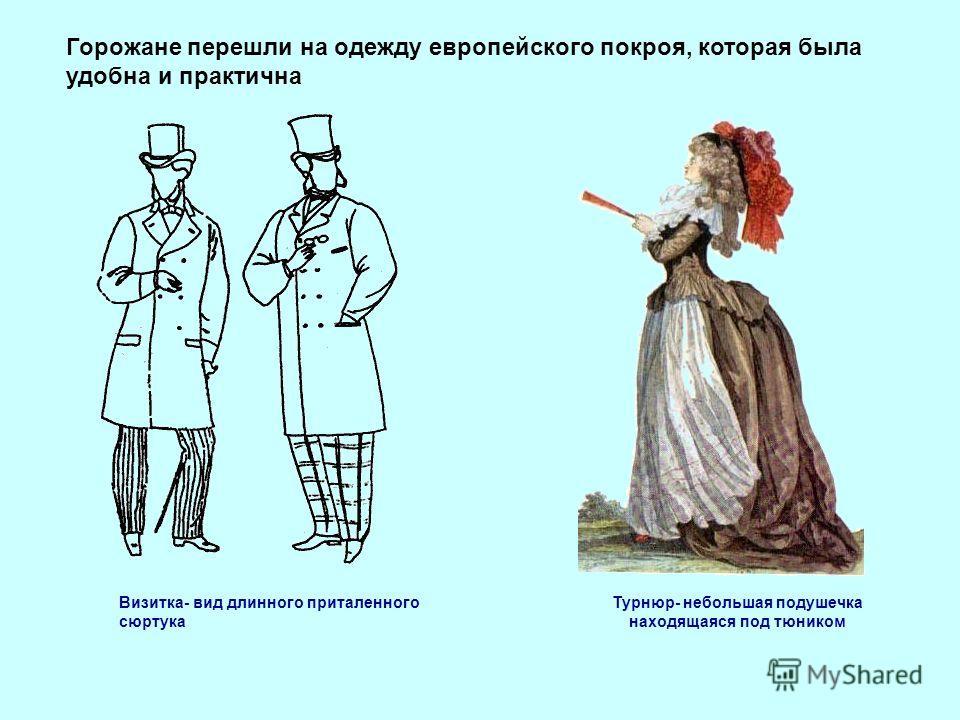 Горожане перешли на одежду европейского покроя, которая была удобна и практична Визитка- вид длинного приталенного сюртука Турнюр- небольшая подушечка находящаяся под тюником