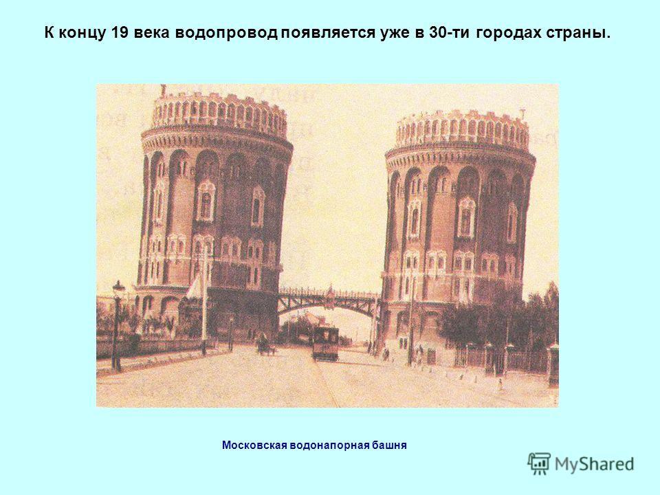 К концу 19 века водопровод появляется уже в 30-ти городах страны. Московская водонапорная башня