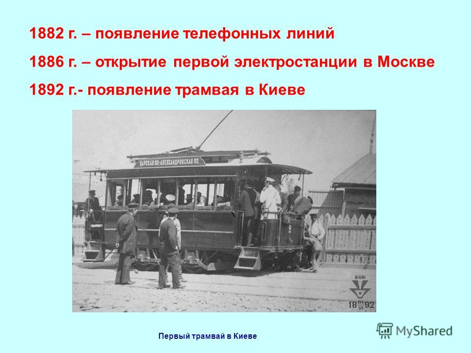 1882 г. – появление телефонных линий 1886 г. – открытие первой электростанции в Москве 1892 г.- появление трамвая в Киеве Первый трамвай в Киеве