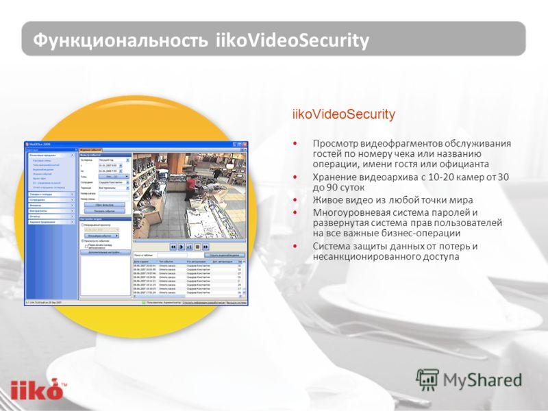 Функциональность iikoVideoSecurity Просмотр видеофрагментов обслуживания гостей по номеру чека или названию операции, имени гостя или официанта Хранение видеоархива с 10-20 камер от 30 до 90 суток Живое видео из любой точки мира Многоуровневая систем