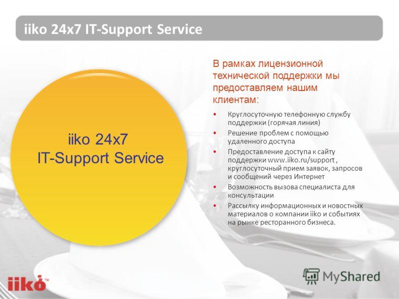 iiko 24х7 IT-Support Service Круглосуточную телефонную службу поддержки (горячая линия) Решение проблем с помощью удаленного доступа Предоставление доступа к сайту поддержки www.iiko.ru/support, круглосуточный прием заявок, запросов и сообщений через