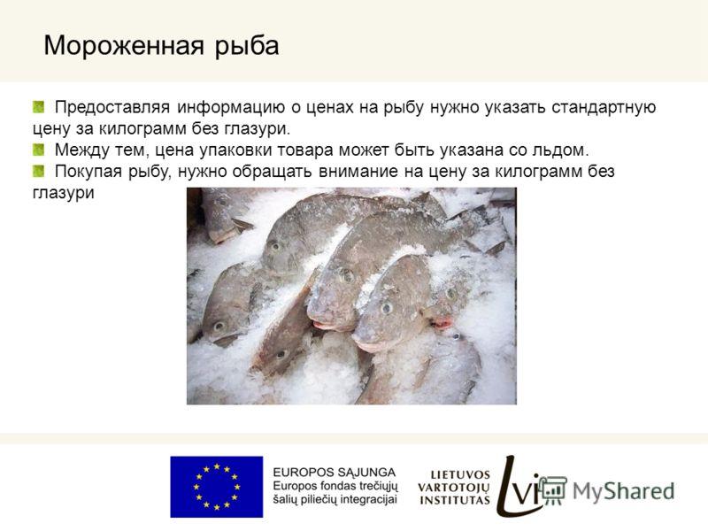 Мороженная рыба Предоставляя информацию о ценах на рыбу нужно указать стандартную цену за килограмм без глазури. Между тем, цена упаковки товара может быть указана со льдом. Покупая рыбу, нужно обращать внимание на цену за килограмм без глазури