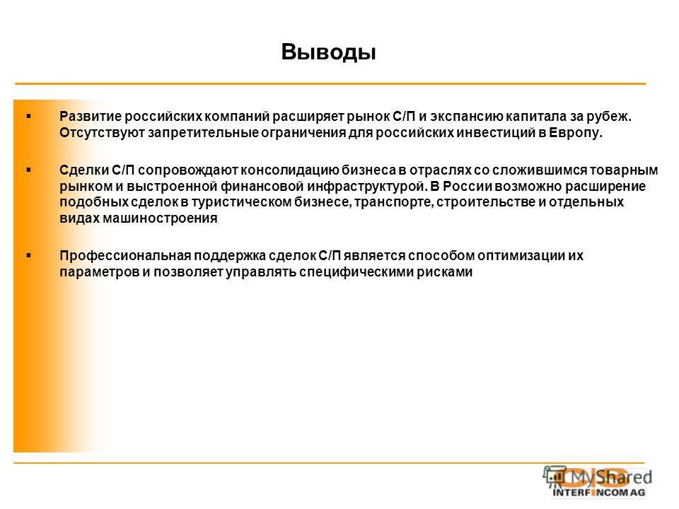 Выводы Развитие российских компаний расширяет рынок С/П и экспансию капитала за рубеж. Отсутствуют запретительные ограничения для российских инвестиций в Европу. Сделки С/П сопровождают консолидацию бизнеса в отраслях со сложившимся товарным рынком и