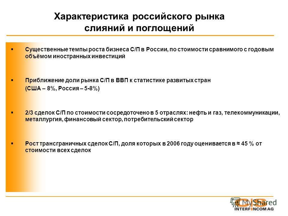 Характеристика российского рынка слияний и поглощений Существенные темпы роста бизнеса С/П в России, по стоимости сравнимого с годовым объёмом иностранных инвестиций Приближение доли рынка С/П в ВВП к статистике развитых стран (США – 8%, Россия – 5-8