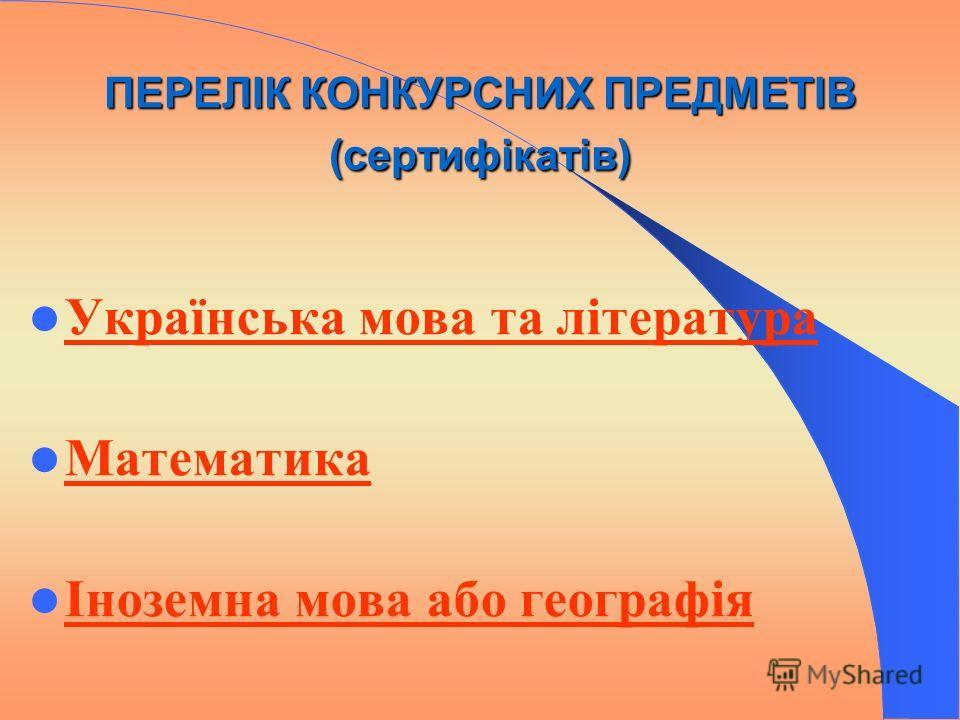ПЕРЕЛІК КОНКУРСНИХ ПРЕДМЕТІВ (сертифікатів) Українська мова та література Математика Іноземна мова або географія