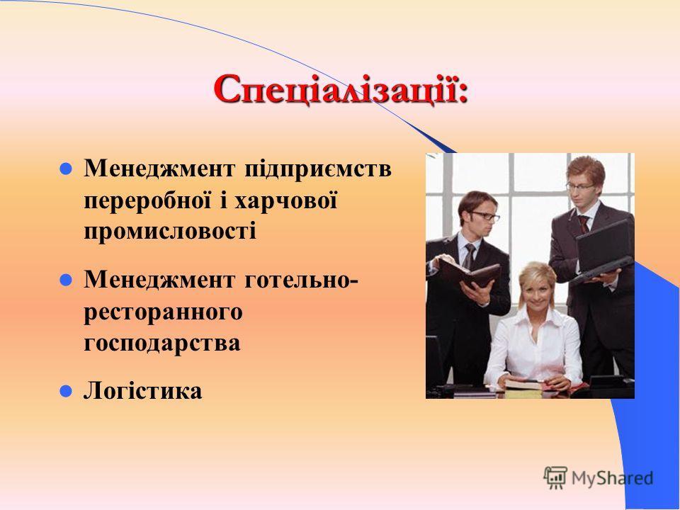 Спеціалізації: Менеджмент підприємств переробної і харчової промисловості Менеджмент готельно- ресторанного господарства Логістика