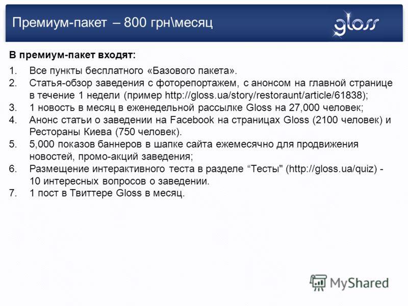 Премиум-пакет – 800 грн\месяц 1.Все пункты бесплатного «Базового пакета». 2.Статья-обзор заведения с фоторепортажем, с анонсом на главной странице в течение 1 недели (пример http://gloss.ua/story/restoraunt/article/61838); 3.1 новость в месяц в ежене