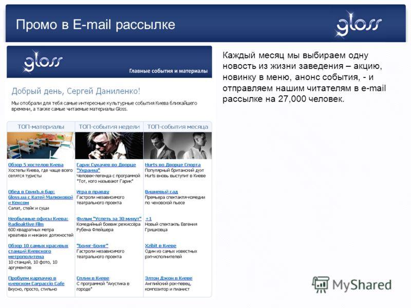 Промо в E-mail рассылке Каждый месяц мы выбираем одну новость из жизни заведения – акцию, новинку в меню, анонс события, - и отправляем нашим читателям в e-mail рассылке на 27,000 человек.