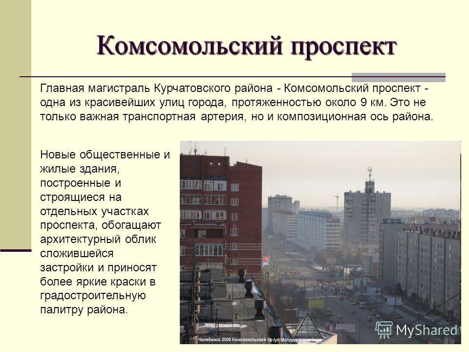 Комсомольский проспект Главная магистраль Курчатовского района - Комсомольский проспект - одна из красивейших улиц города, протяженностью около 9 км. Это не только важная транспортная артерия, но и композиционная ось района. Новые общественные и жилы