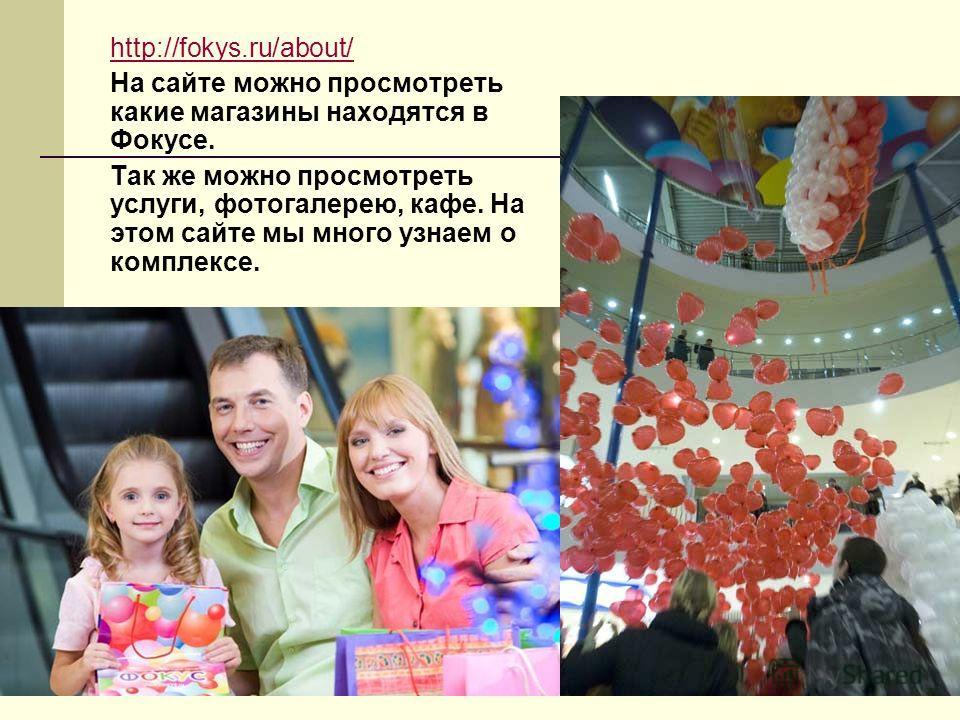 http://fokys.ru/about/ На сайте можно просмотреть какие магазины находятся в Фокусе. Так же можно просмотреть услуги, фотогалерею, кафе. На этом сайте мы много узнаем о комплексе.